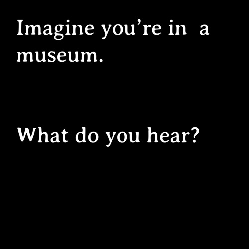 Imagine you are in a museum:  What do you hear? Bhavisha Panchia (Nothing to Commit Records)