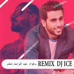 [ 74 Bpm ] DJ ICE REMIX - فؤاد عبد  الواحد  تعلم