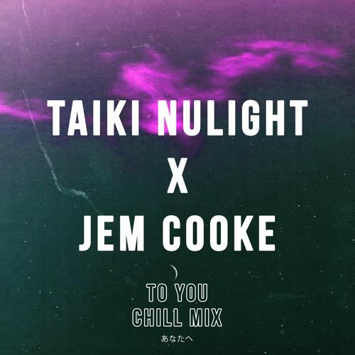 Taiki Nulight x Jem Cooke - 'To You' (Chill Mix)