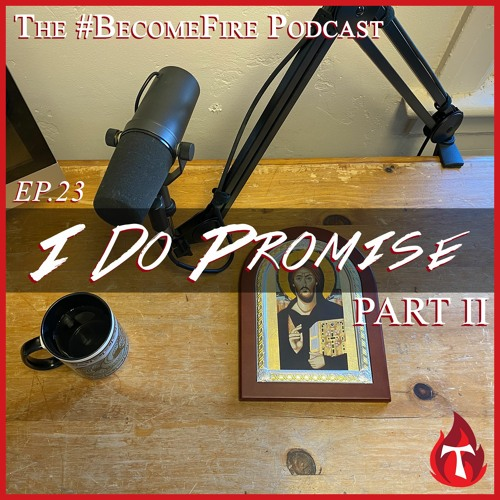 """""""I Do Promise"""" Part 2 - Become Fire Podcast Ep #23"""