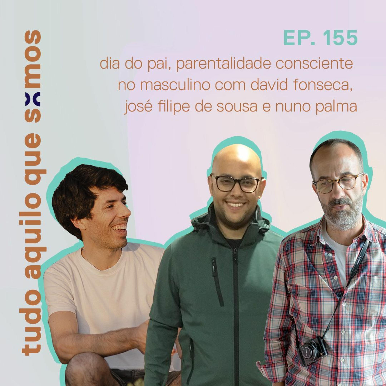 episódio 155 // dia do pai, parentalidade consciente no masculino com David, José Filipe e Nuno