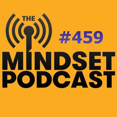 The Mindset Podcast: Episode 459