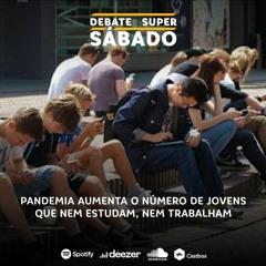 Debate Super Sábado #267: Pandemia aumenta o número de jovens que nem estudam, nem trabalham