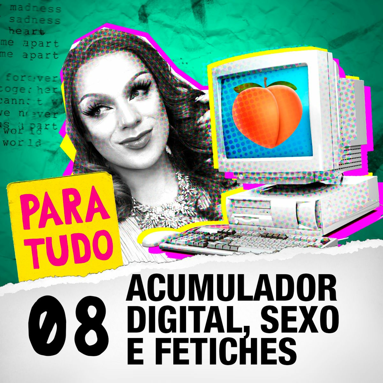 #08 Acumuladores Digitais, Fetiches e Sexo