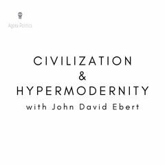 28: Civilization & Hypermodernity with John David Ebert