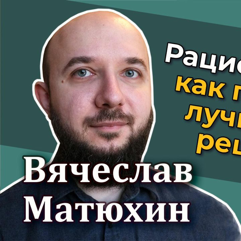#34 - Вячеслав Матюхин: Рациональность - как принимать лучшие решения