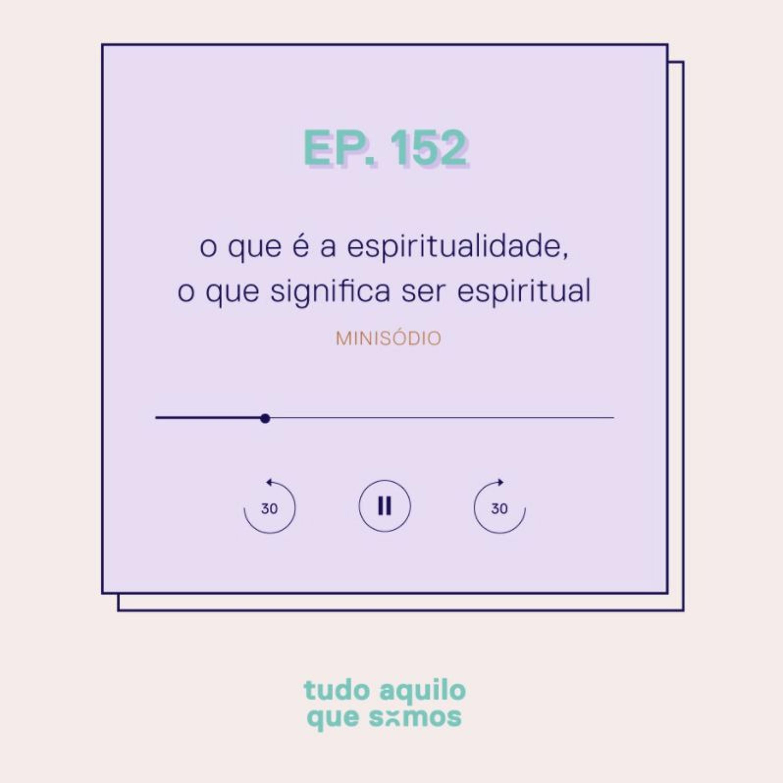 episódio 152 // o que é a espiritualidade, o que significa ser espiritual
