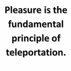 Pleasure Is The Fundamental Principle Of Teleportation.
