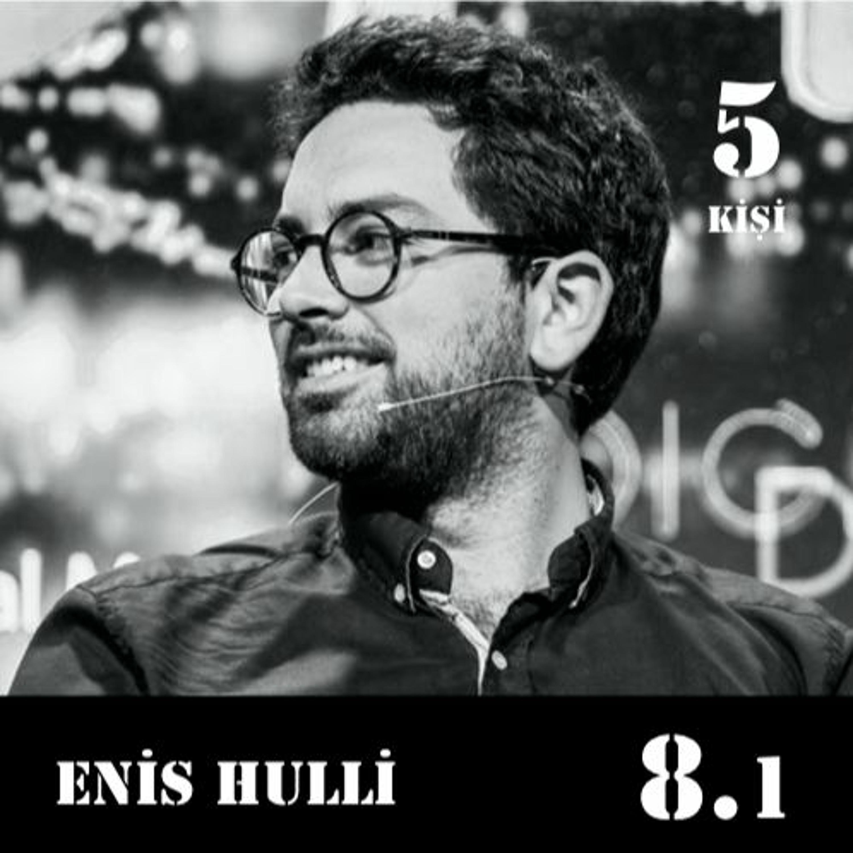 [8.1] Enis Hulli: Bildiklerimin yarısını son bir senede öğrenmiş olmalıyım.