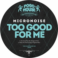 MICRONOISE - Too Good For Me (Original Mix) PHR299 ll POGO HOUSE