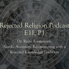 RR Pod E11 P1 Dr. Rune Rasmussen -Nordic Animism: Reconnecting with a Rejected Knowledge Tradition
