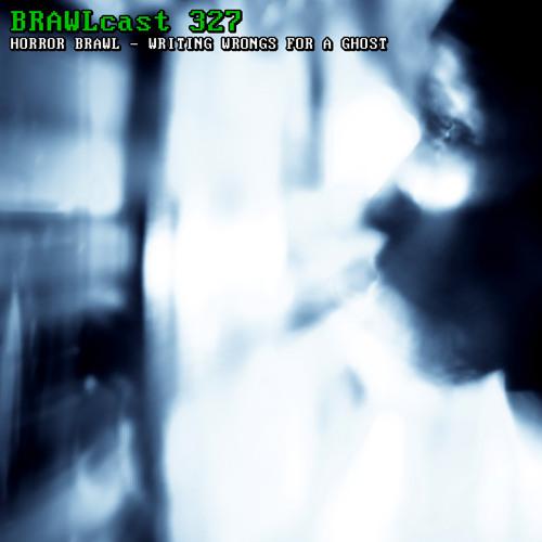 BRAWLcast 327 / Horror Brawl - Writing Wrongs For A Ghost