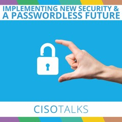 Implementing New Security Structures | Passwordless Future | CISO Talks