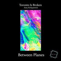 Toronto Is Broken - Between Planes (ft. Amy Kirkpatrick)