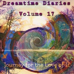 Dreamtime Diaries Vol. 17 - Journey for the Love of It