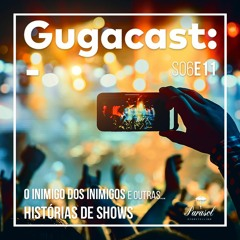 O Inimigo dos Inimigos e outras HISTÓRIAS DE SHOWS - Gugacast - S06E11