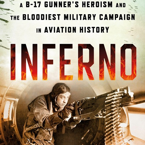 {EBOOK} Inferno: The True Story of a B-17 Gunner's Heroism and the Bloodiest Military Campaign in A
