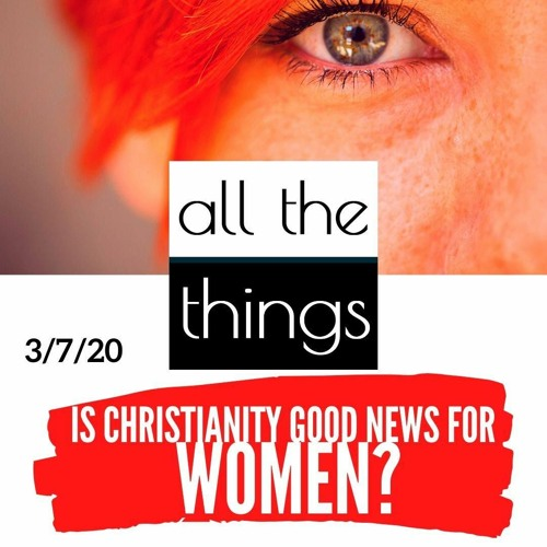 Is Christianity Good News For Women?    3/7/2020