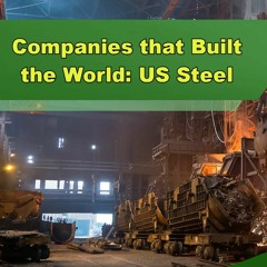 Companies That Built the World: US Steel - Episode 252
