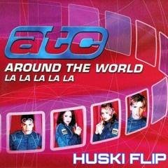 ATC - Around The World (LA LA LA LALA) (HUSKI FLIP)