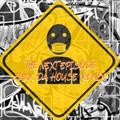 THE NEXT EPISODE - FUNK DA HOUSE REMIX .