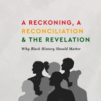 A Reckoning, a Reconciliation & the Revelation: Why Black History Should Matter