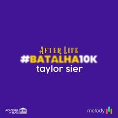 TAYLOR SIER – AFTER LIFE #BATALHA 10K
