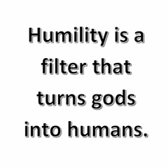 Humility Is A Filter That Turns Gods Into Humans.