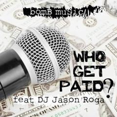 WHO GET PAID?  Ft. DJ JASON ROGA