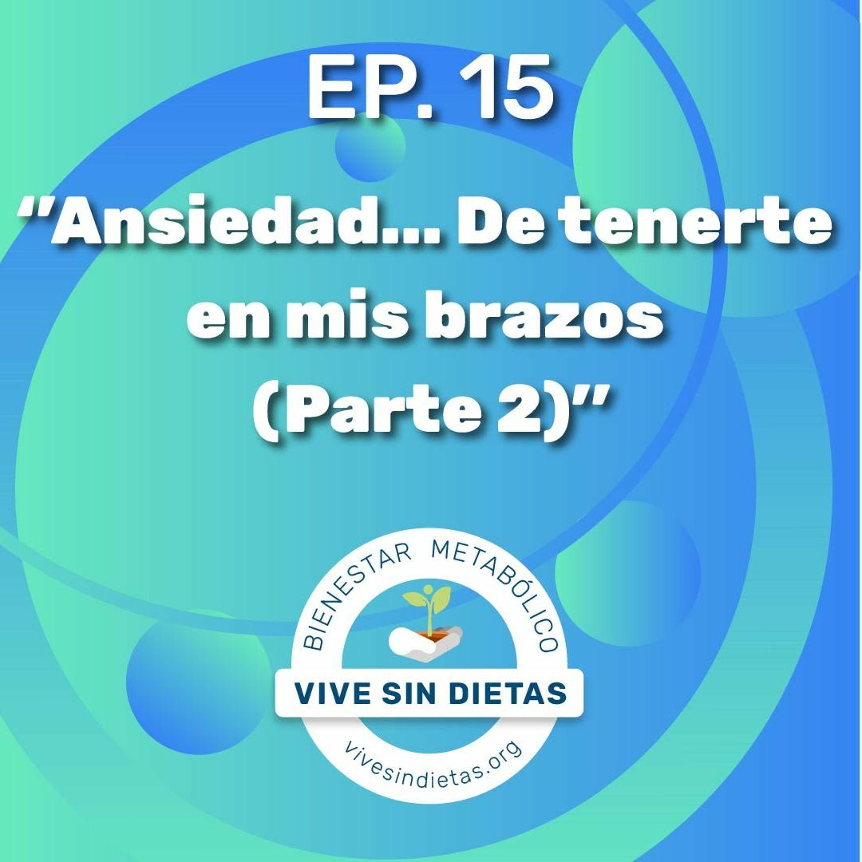 Episodio 15: Ansiedad... De tenerte en mis brazos (Parte 2) | Vive Sin Dietas