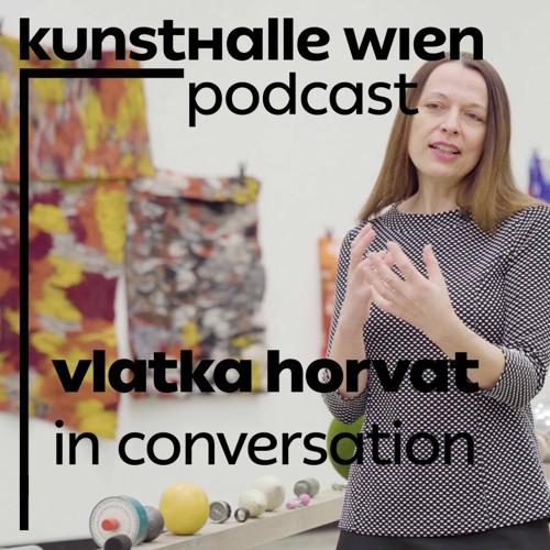 Kunsthalle Wien Podcast: Vlatka Horvat in conversation