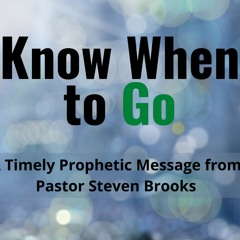 Know When to Go (A Timely Prophetic Message from Pastor Steven Brooks)