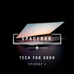 Tech For Good • Episode 4 • Spacebar Podcast