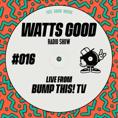 WATTS GOOD Radio Show #016: LIVE FROM BUMP THIS! TV