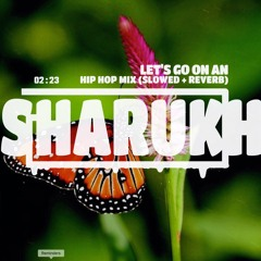 SHARUKH'S HIP HOP MIX: LET'S GO ON AN ADVENTURE (SLOWED + REVERB)