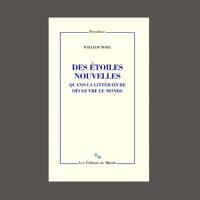 """William Marx,  """"Des étoiles nouvelles : quand la littérature découvre le monde"""" éd. de Minuit"""