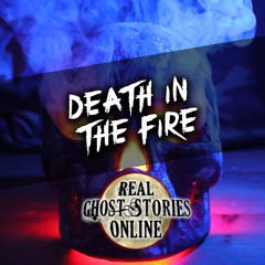 Death By Fire | True Ghost Stories
