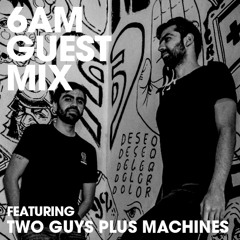 6AM Guest Mix: Two Guys Plus Machines