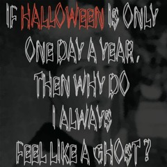 If Halloween Is Only One Day a Year, Then Why Do I Always Feel Like a Ghost?