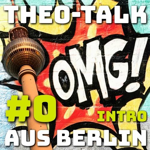 #00 intro | OMG – THEO TALK aus Berlin