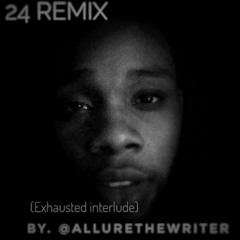 24 REMIX (Exhausted interlude) by. @AllureTheWriter