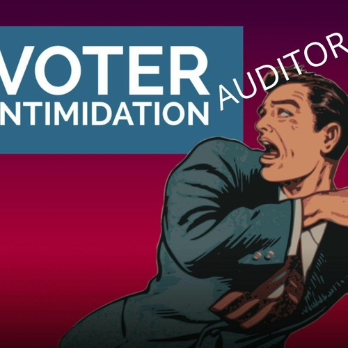 Historic Or Hysterics Is There Such A Things As Voter Auditor Intimidation