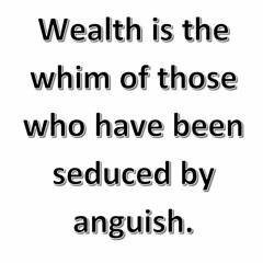 Wealth Is The Whim Of Those Who Have Been Seduced By Anguish.