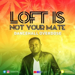 LOFT IS NOT YOUR MATE - The Dancehall Overdose Mix
