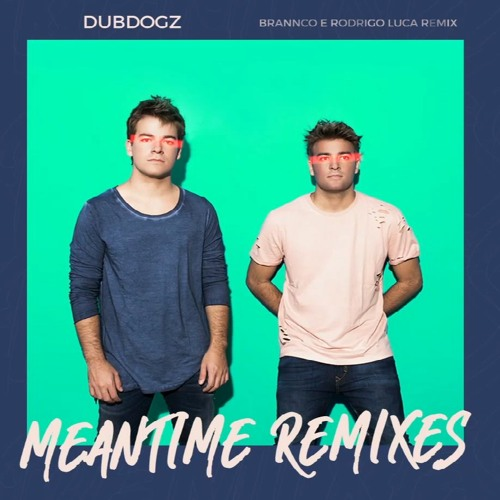 Dubdogz - Meantime (Brannco, Rodrigo Luca Remix)