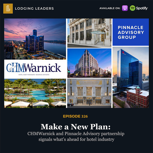 326 | Make a New Plan: CHMWarnick and Pinnacle Advisory partnership signals what's ahead for hotel industry