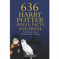 [F.R.E.E D.O.W.N.L.O.A.D R.E.A.D] 636 Harry Potter Spells, Facts And Trivia - The Ultimate Wizard T