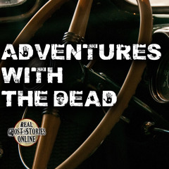 Adventures With The Dead | True Ghost Stories