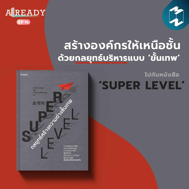 Already EP.16 | สร้างองค์กรให้เหนือชั้นด้วยกลยุทธ์บริหารแบบ 'ขั้นเทพ' ไปกับหนังสือ Super Level