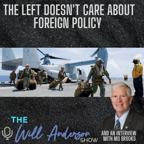 The Left Doesn't Care About Foreign Policy (And An Interview With Mo Brooks)